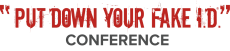 PUT DOWN YOUR FAKE I.D. CONFERENCE
